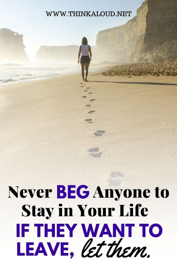 Never beg Anyone to Stay in Your Life if they want to leave, let them