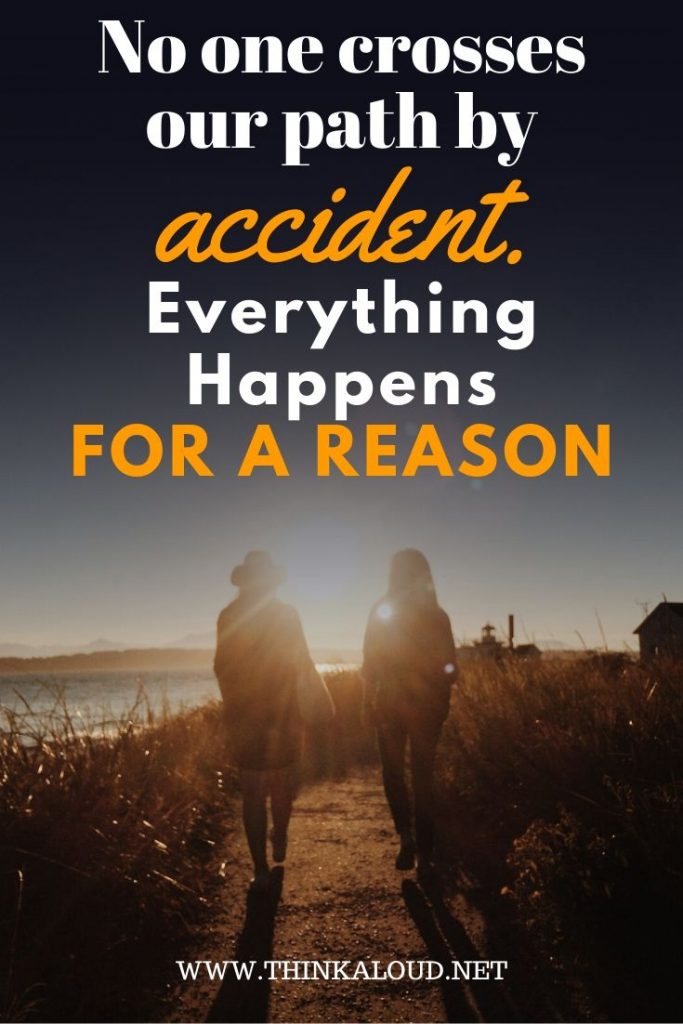 No one crosses our path by accident- everything happens for a reason
