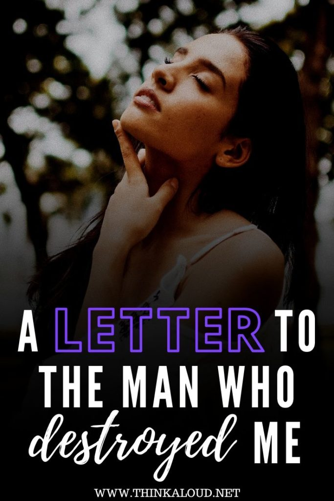 A Letter To The Man Who Destroyed Me