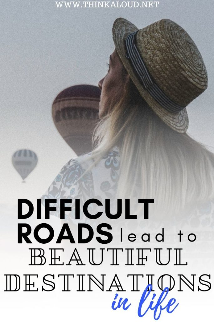 Difficult Roads Lead To Beautiful Destinations in Life