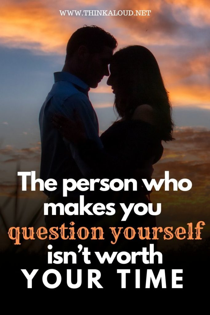 The Person Who Makes You Question Yourself Isn't Worth Your Time