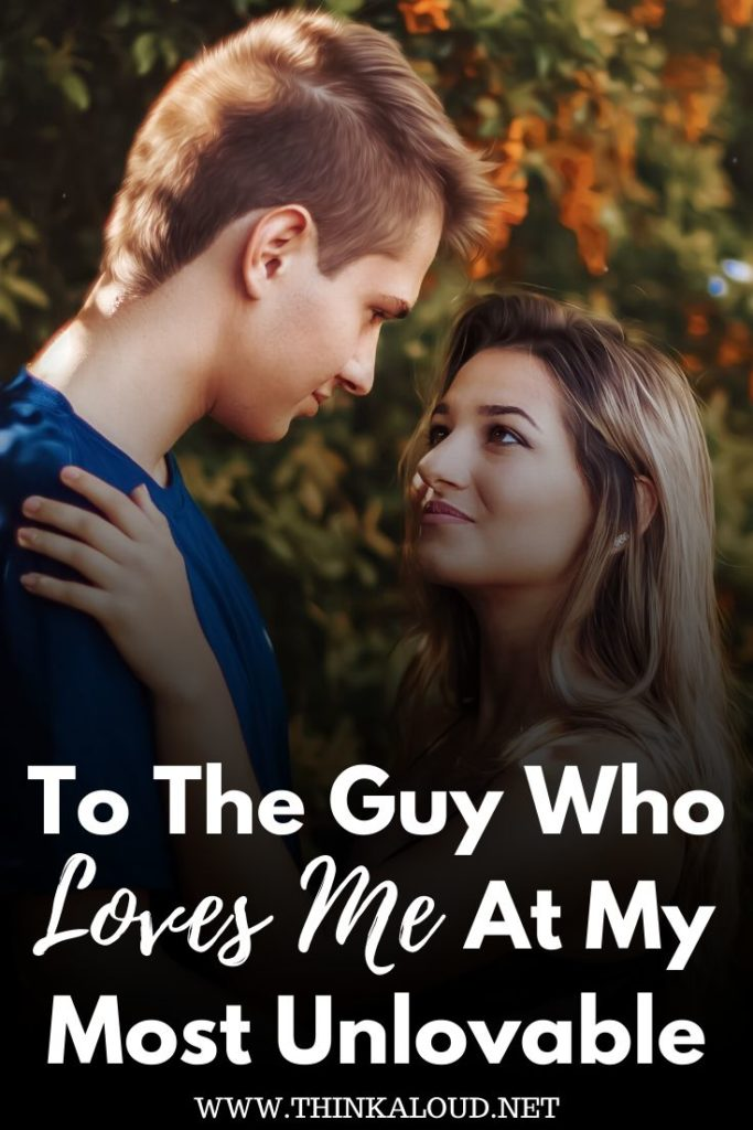To The Guy Who Loves Me At My Most Unlovable