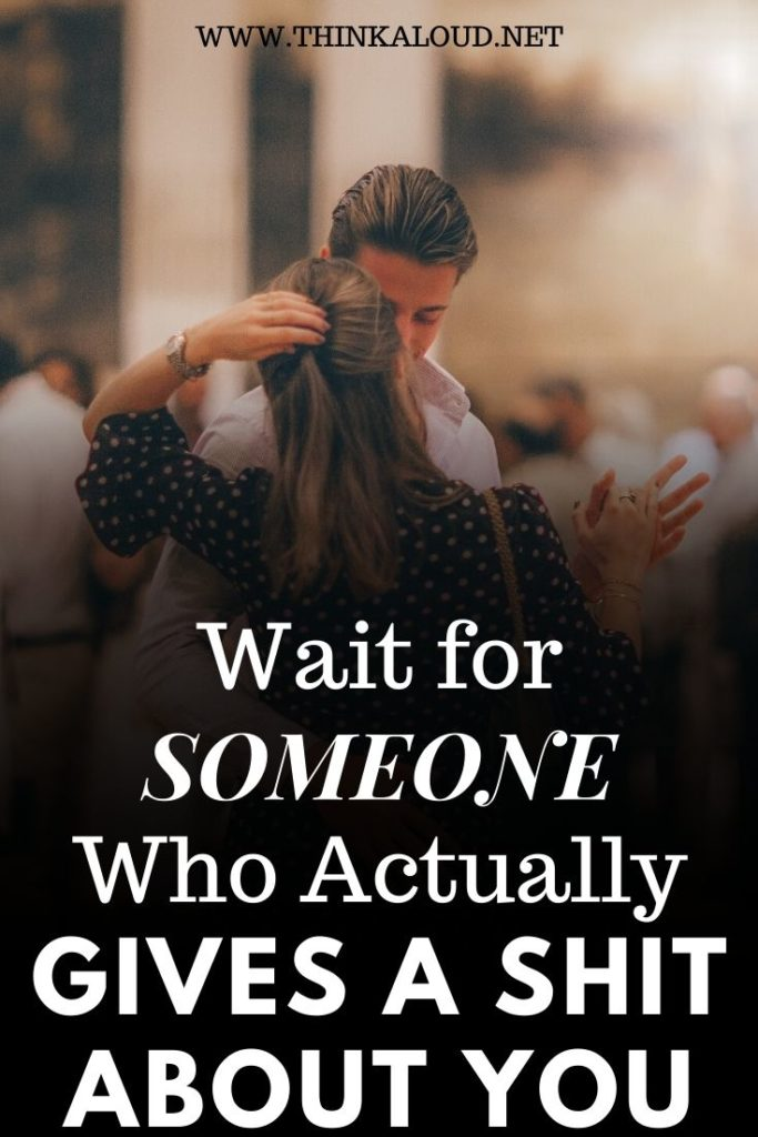 Wait for Someone Who Actually Gives a Shit about You