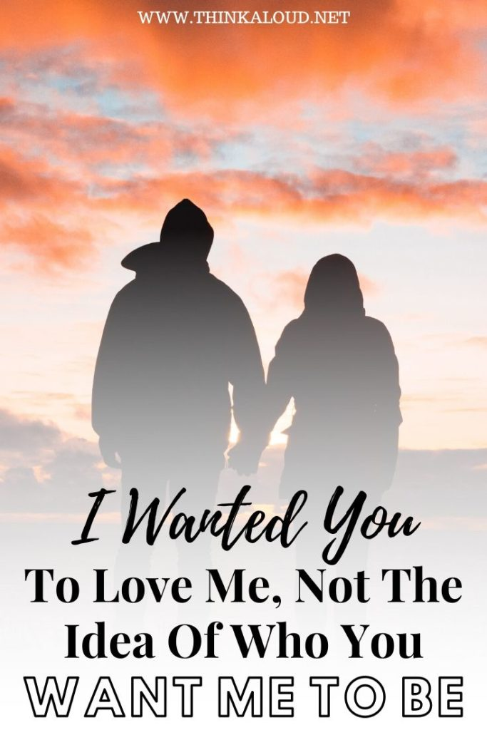 I Wanted You To Love Me, Not The Idea Of Who You Want Me To Be