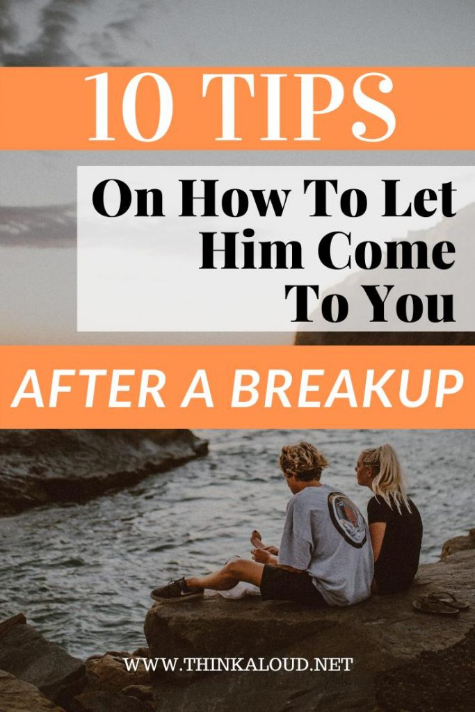 10 Tips On How To Let Him Come To You After A Breakup