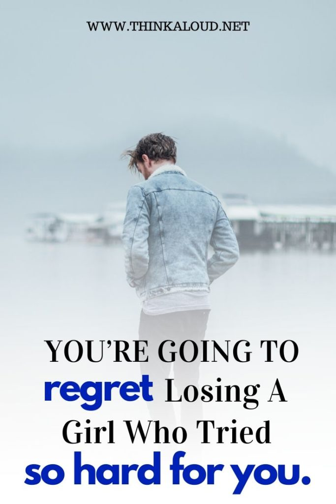 You're going to regret losing a girl who tried so hard for you