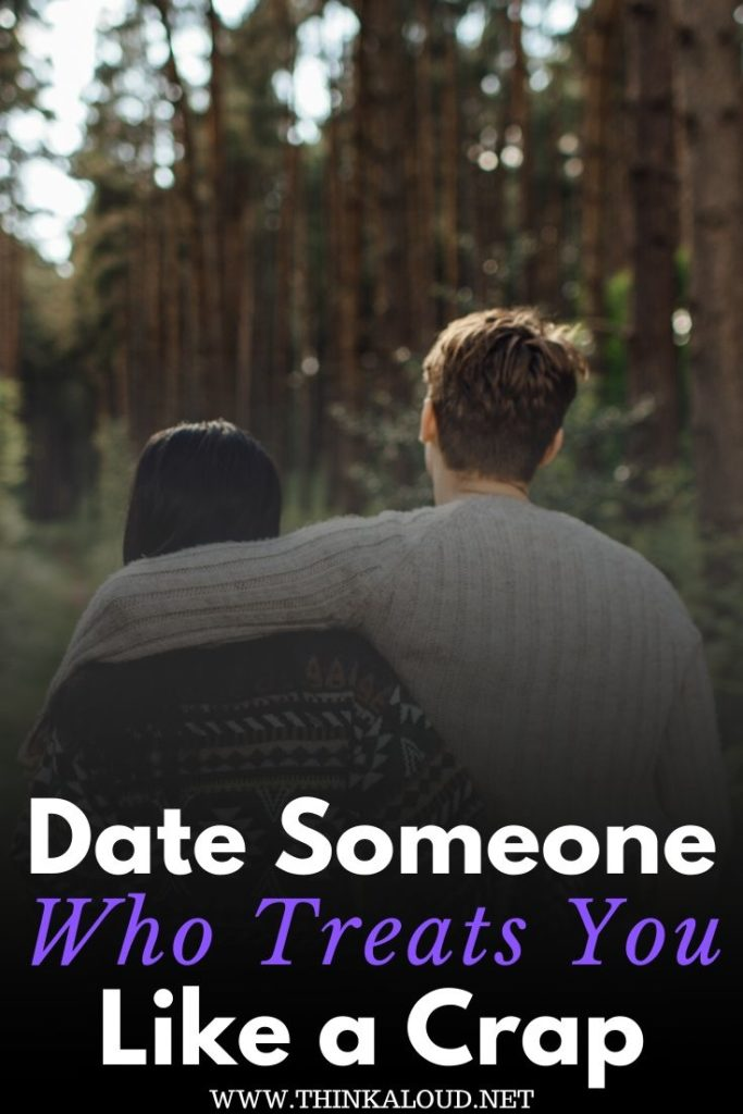 Date someone Who treats you like a crap