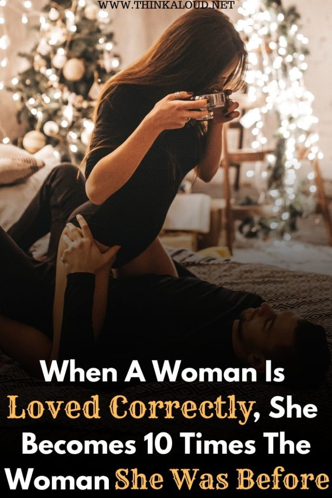 When A Woman Is Loved Correctly, She Becomes 10 Times The Woman She Was Before