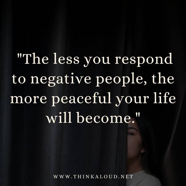 """The less you respond to negative people, the more peaceful your life will become."""