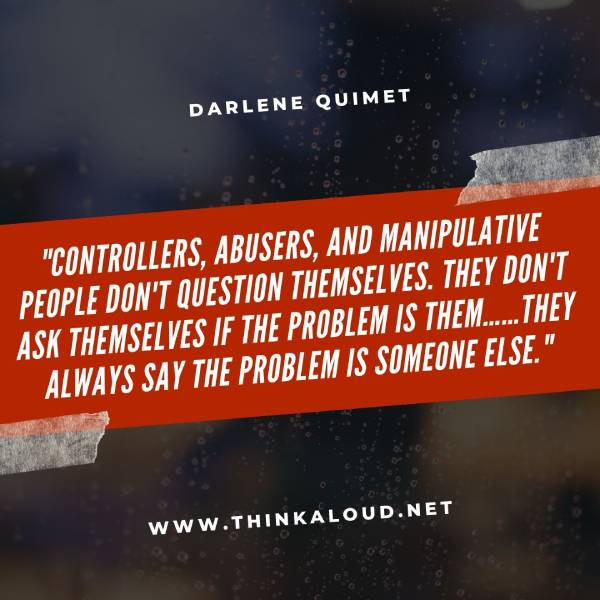 """Controllers, abusers, and manipulative people don't question themselves. They don't ask themselves if the problem is them……they always say the problem is someone else."""