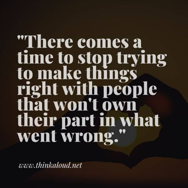 """There comes a time to stop trying to make things right with people that won't own their part in what went wrong."""