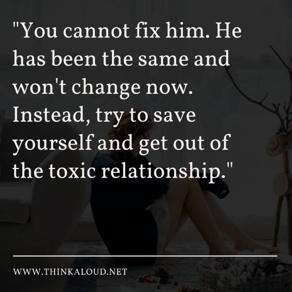 """You cannot fix him. He has been the same and won't change now. Instead, try to save yourself and get out of the toxic relationship."""