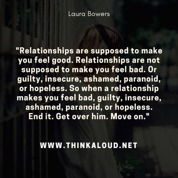 """Relationships are supposed to make you feel good. Relationships are not supposed to make you feel bad. Or guilty, insecure, ashamed, paranoid, or hopeless. So when a relationship makes you feel bad, guilty, insecure, ashamed, paranoid, or hopeless. End it. Get over him. Move on."""