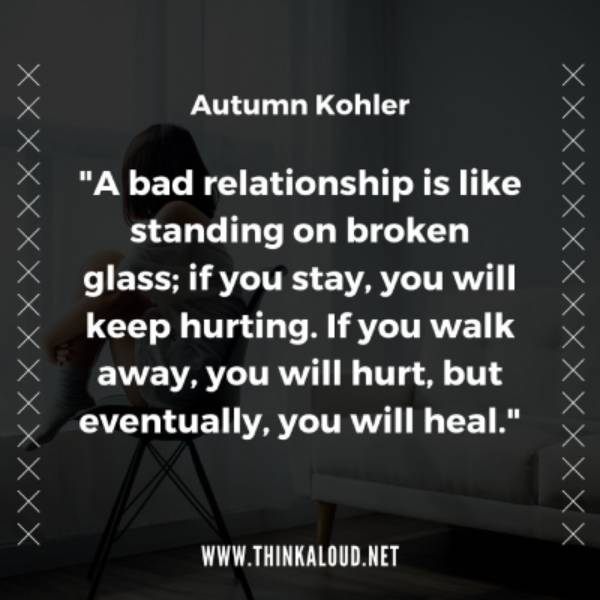 """A bad relationship is like standing on broken glass; if you stay, you will keep hurting. If you walk away, you will hurt, but eventually, you will heal."""