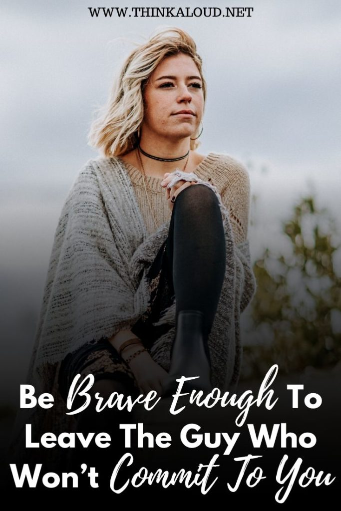 Be Brave Enough To Leave The Guy Who Won't Commit To You