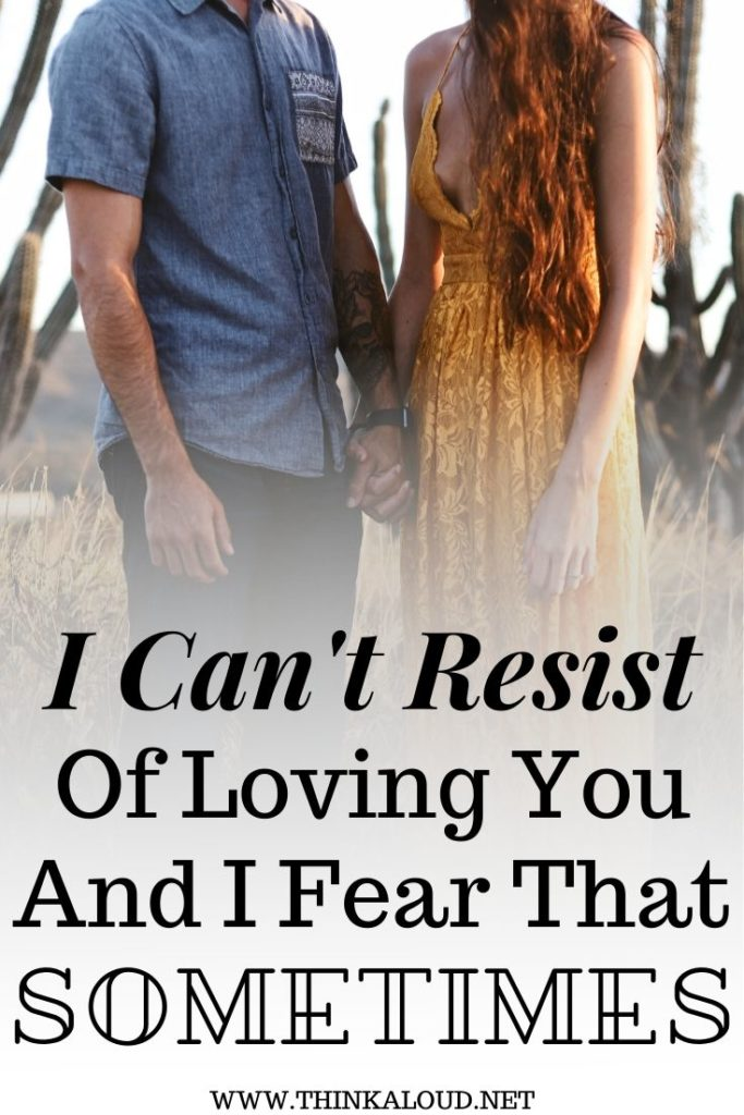 I Can't Resist Of Loving You And I Fear That Sometimes
