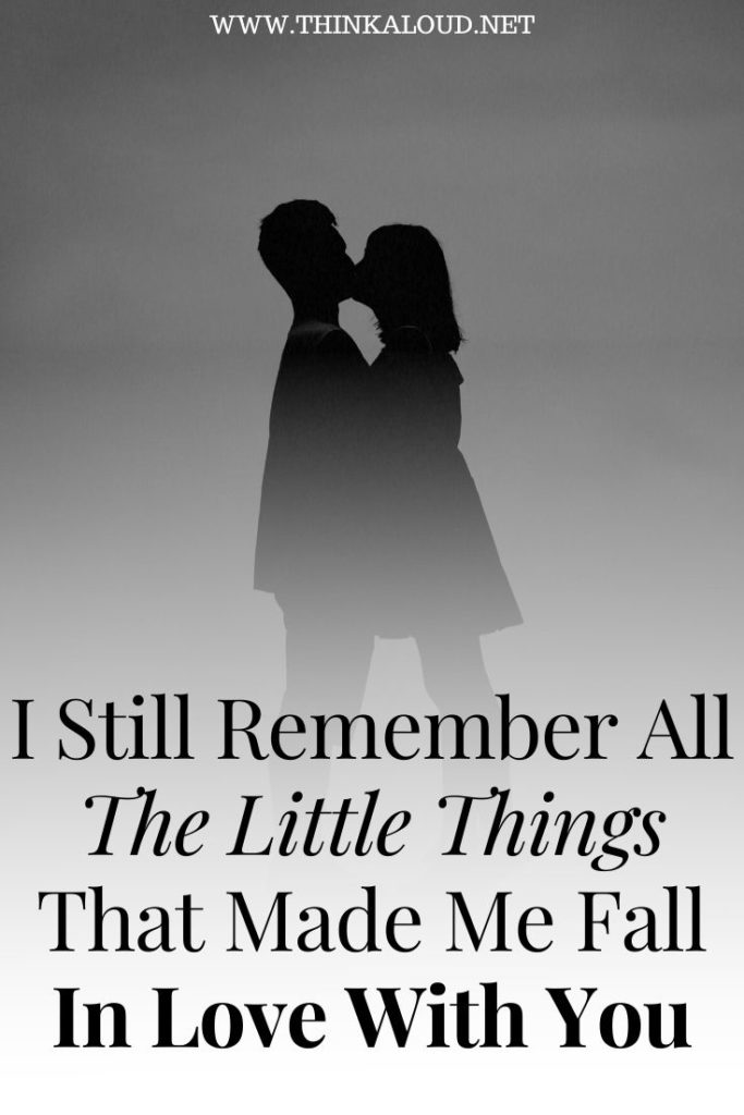 I Still Remember All The Little Things That Made Me Fall In Love With You