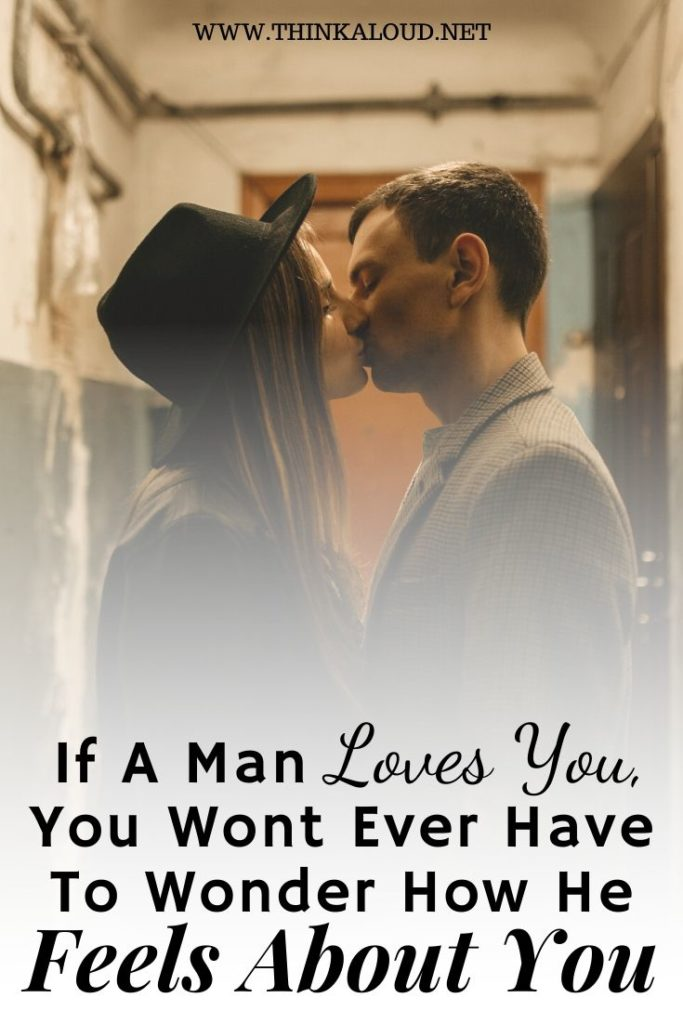 If A Man Loves You, You Wont Ever Have To Wonder How He Feels About You