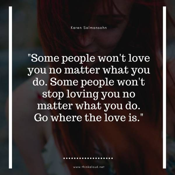 Some people won't love you no matter what you do. Some people won't stop loving you no matter what you do. Go where the love is.