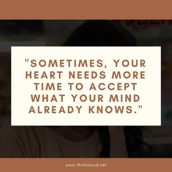 Sometimes, your heart needs more time to accept what your mind already knows