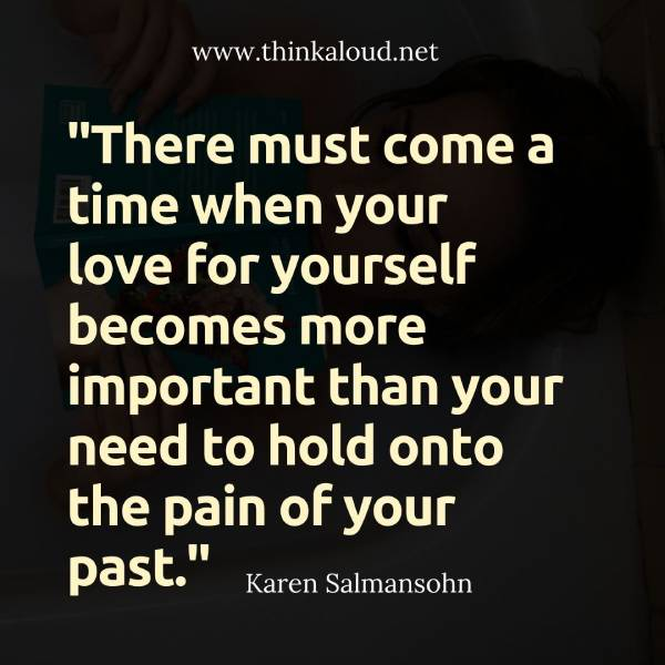 """There must come a time when your love for yourself becomes more important than your need to hold onto the pain of your past."""