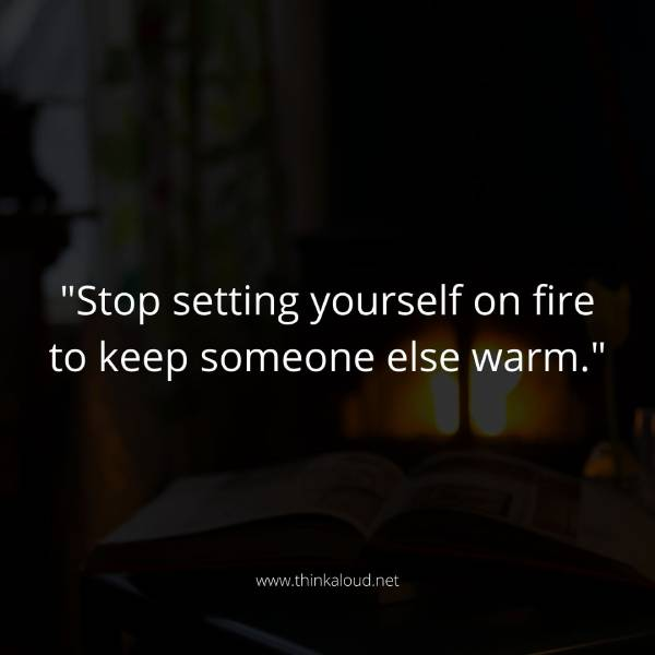 """Stop setting yourself on fire to keep someone else warm."""