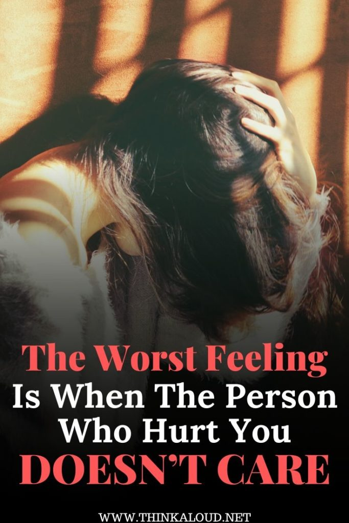 The Worst Feeling Is When The Person Who Hurt You Doesn't Care