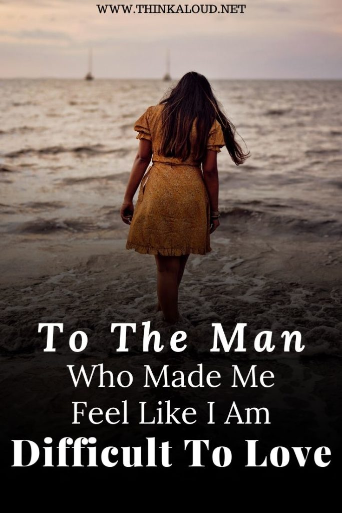 To The Man Who Made Me Feel Like I Am Difficult To Love