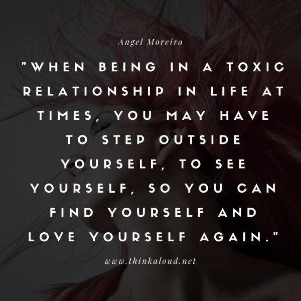 When being in a toxic relationship in life at times, you may have to step outside yourself, to see yourself, so you can find yourself and love yourself again