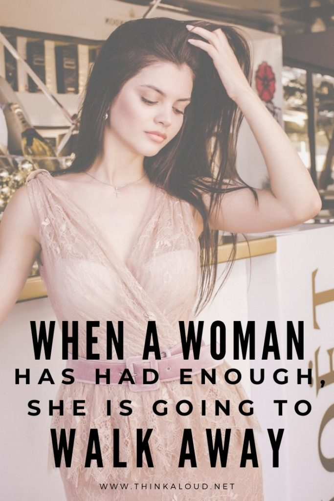 When A Woman Has Had Enough, She Is Going To Walk Away