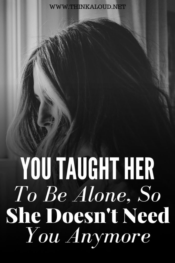 You Taught Her To Be Alone, So She Doesn't Need You Anymore