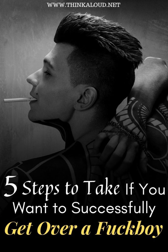 5 Steps to Take If You Want to Successfully Get Over a Fuckboy