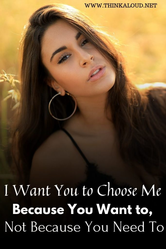 I Want You to Choose Me Because You Want to, Not Because You Need To