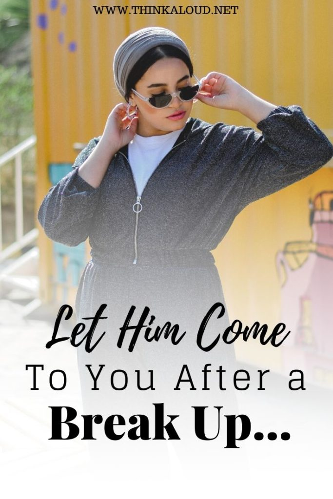 Let Him Come To You After a Break Up…