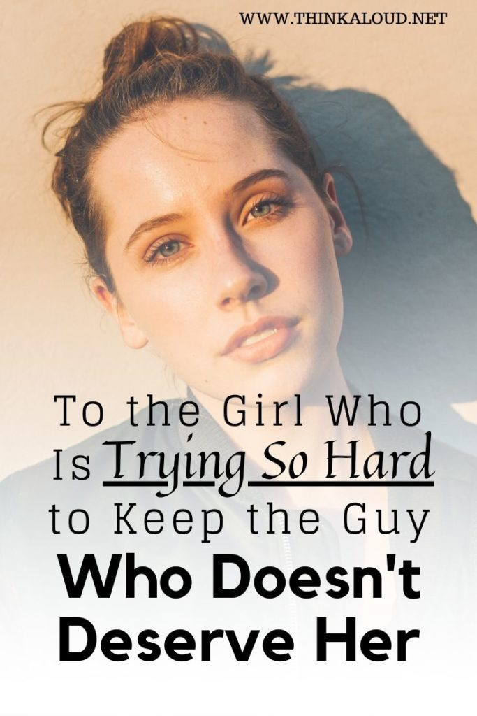 To the Girl Who Is Trying So Hard to Keep the Guy Who Doesn't Deserve Her