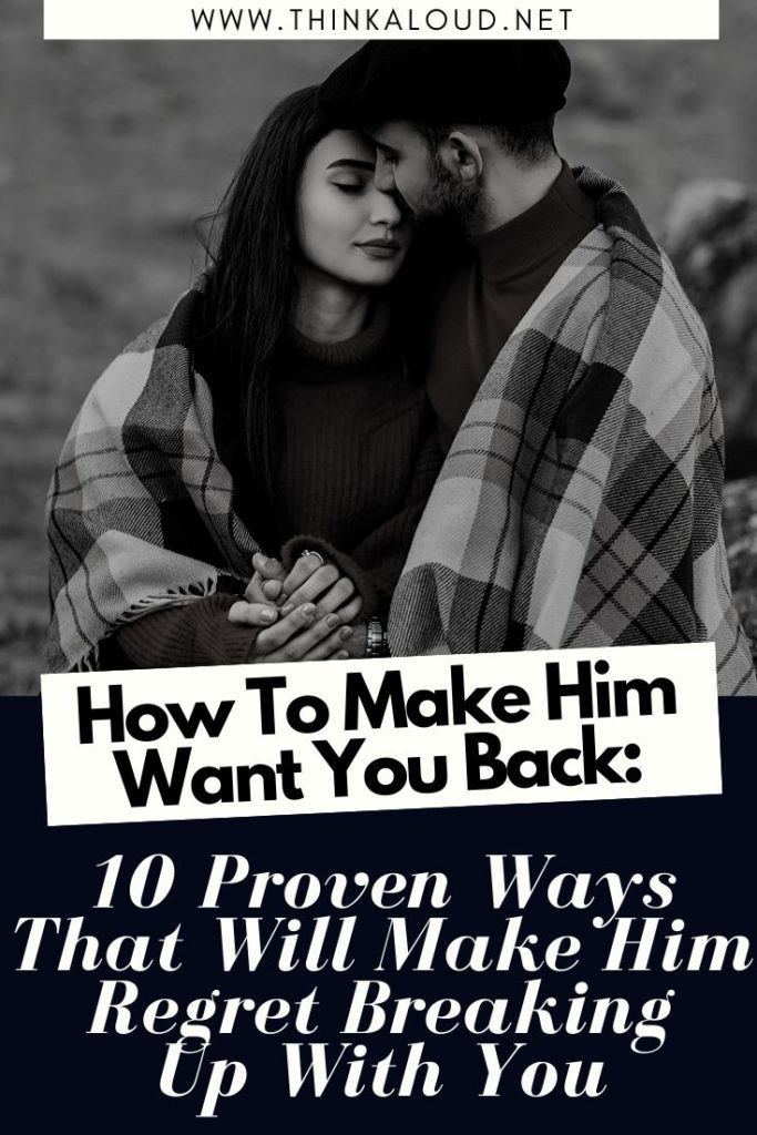 How To Make Him Want You Back_ 10 Proven Ways That Will Make Him Regret Breaking Up With You