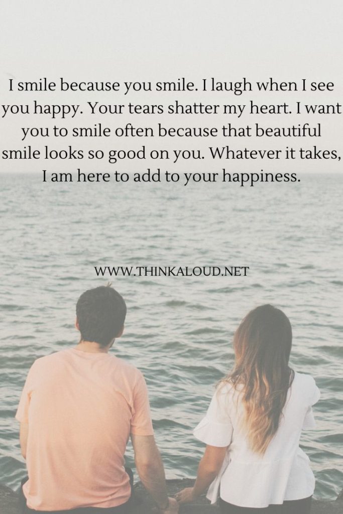 I smile because you smile. I laugh when I see you happy. Your tears shatter my heart.
