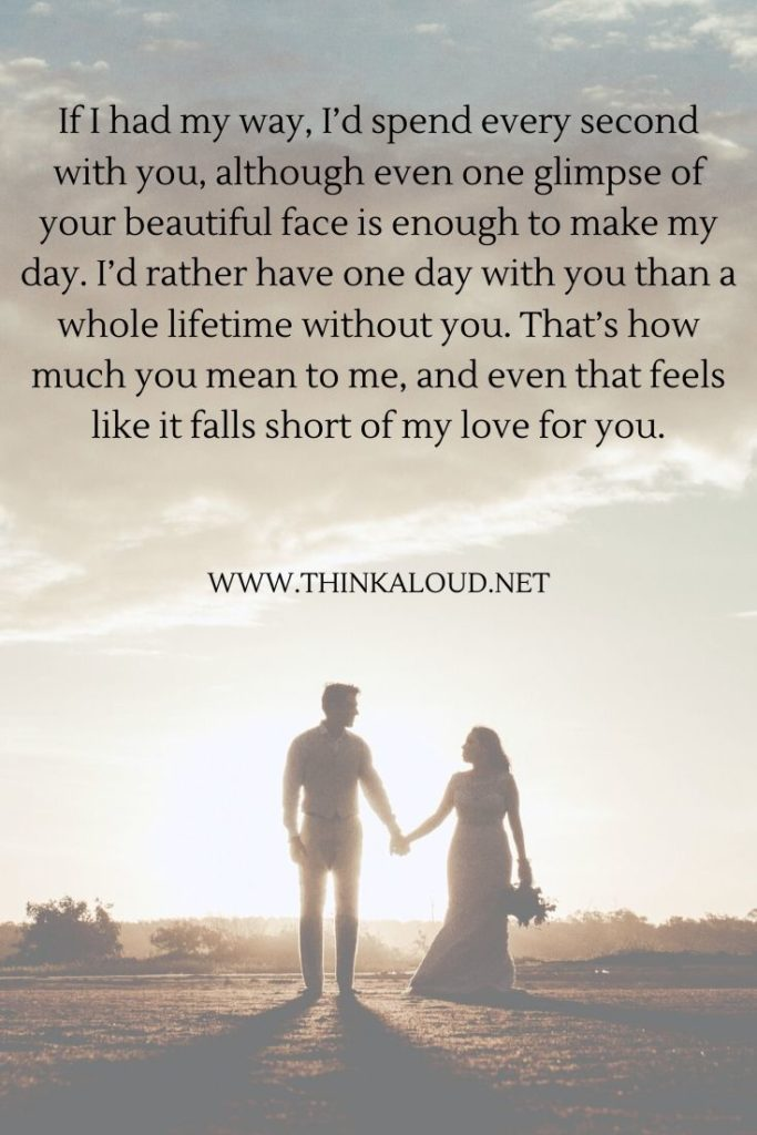 If I had my way, I'd spend every second with you, although even one glimpse of your beautiful