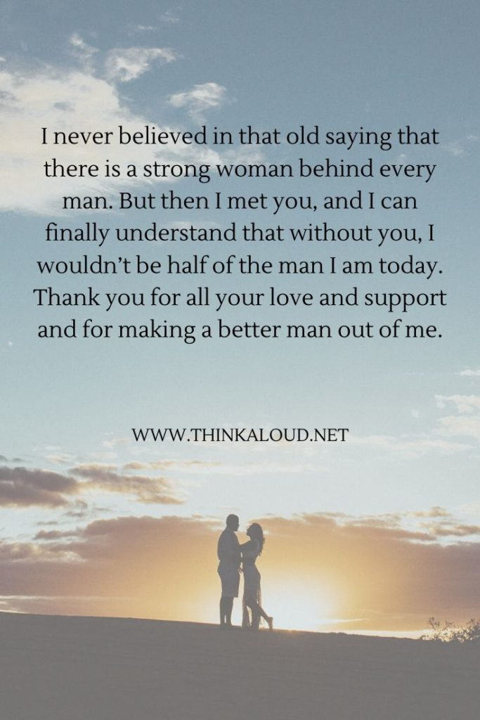 I never believed in that old saying that there is a strong woman behind every man. But