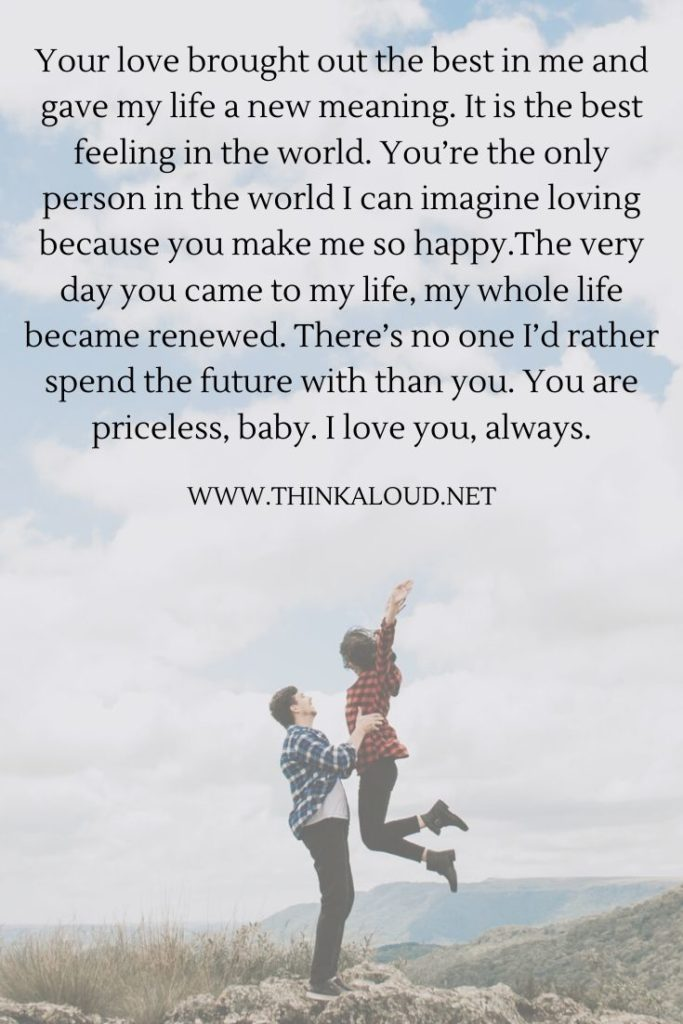Your love brought out the best in me and gave my life a new meaning. It is the best feeling