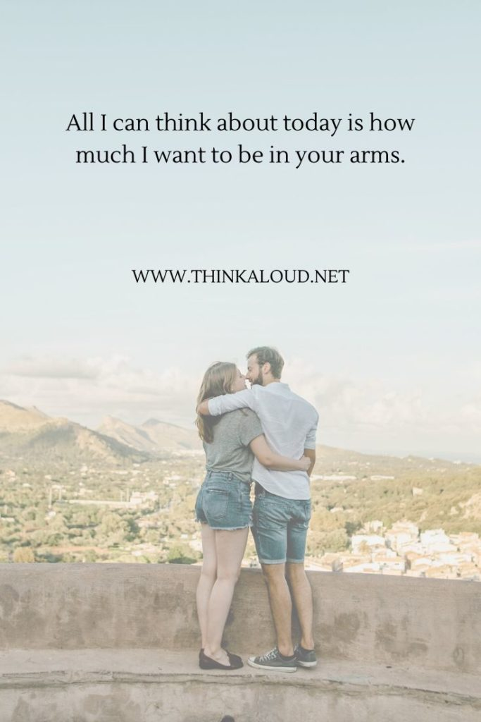 All I can think about today is how much I want to be in your arms.