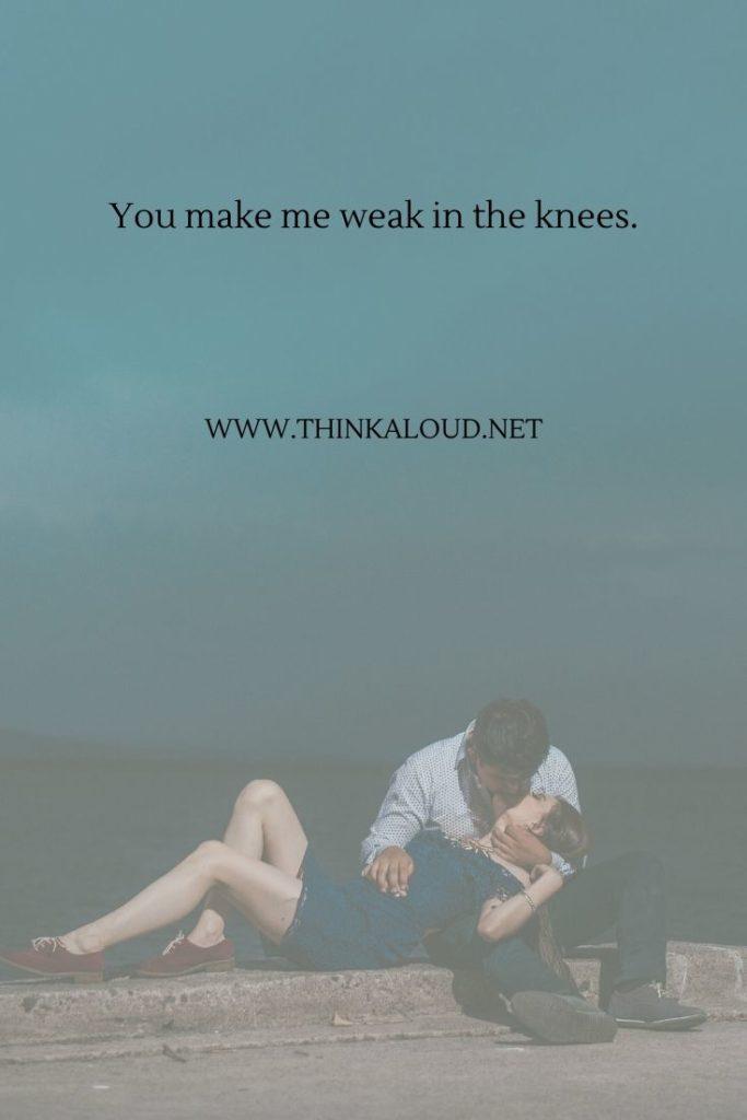 You make me weak in the knees.