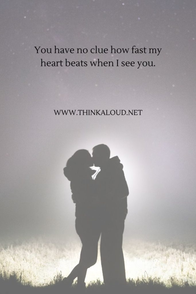 You have no clue how fast my heart beats when I see you.
