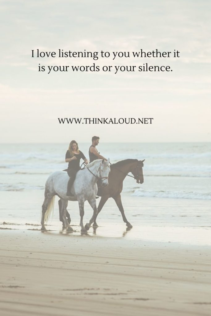 I love listening to you whether it is your words or your silence.
