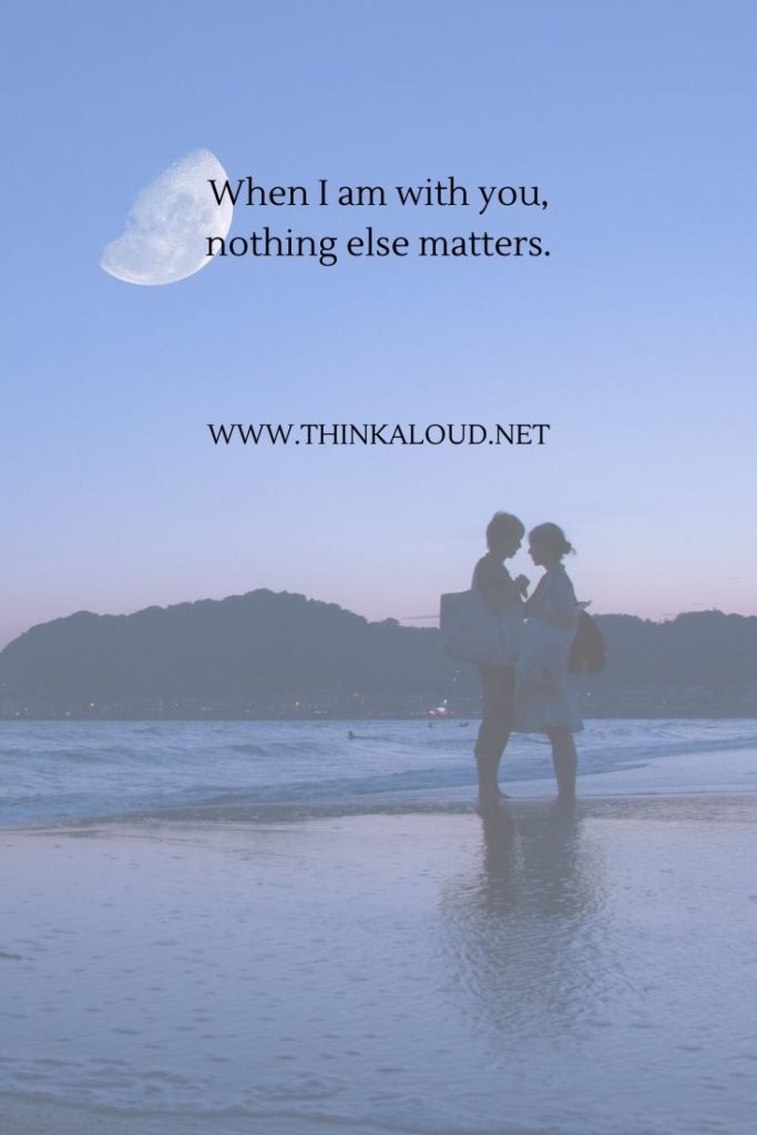 When I am with you, nothing else matters.