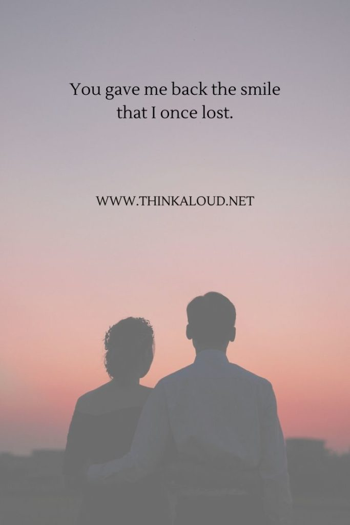 You gave me back the smile that I once lost.