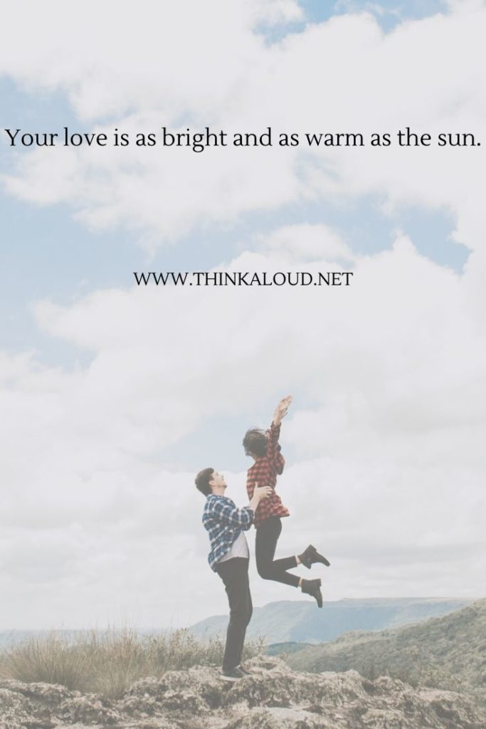 Your love is as bright and as warm as the sun.