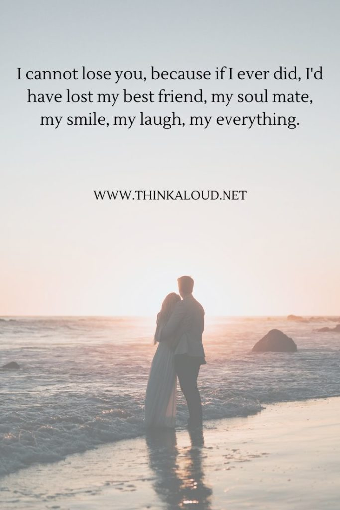 I cannot lose you, because if I ever did, I'd have lost my best friend, my soul