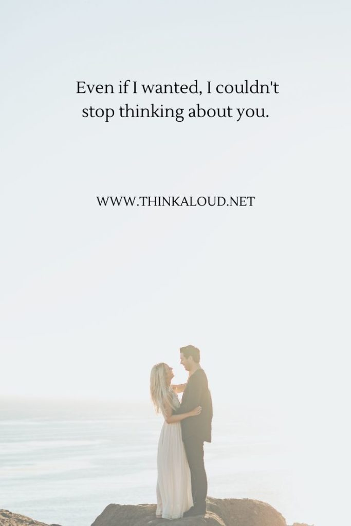 Even if I wanted, I couldn't stop thinking about you.