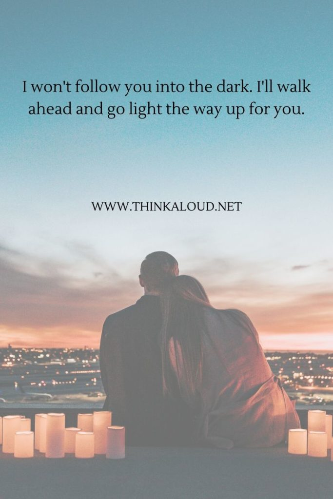 I won't follow you into the dark. I'll walk ahead and go light the way up for you.